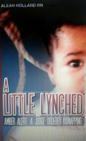 A Little Lynched: Amber Alert - A Judge Ordered Kidnapping Aleah Holland