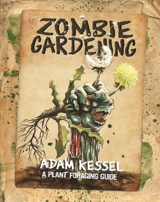 Zombie Gardening: A Plant Foraging Guide  by  Adam Kessel