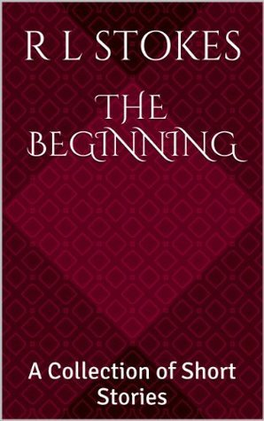 The Beginning: A Collection of Short Stories  by  R.L. Stokes