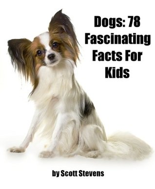 Dogs: 78 Fascinating Facts For Kids About Dogs  by  Scott Stevens