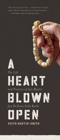 A Heart Blown Open: The Life and Practice of Zen Master Jun Po Denis Kelly Roshi  by  Keith Martin-Smith