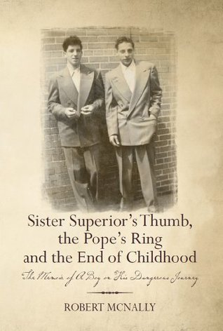 Sister Superiors Thumb, the Popes Ring and the End of Childhood : The Memoir of A Boy on His Dangerous Journey  by  Robert McNally