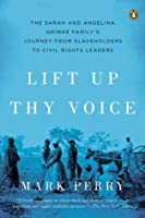 Lift Up Thy Voice: The Sarah and Angelina Grimké Family's Journey from Slaveholders to Civil Rights Leaders