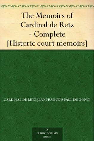 The Memoirs of Cardinal de Retz - Complete [Historic court memoirs  by  Cardinal de Retz Jean Francois Paul de Gondi