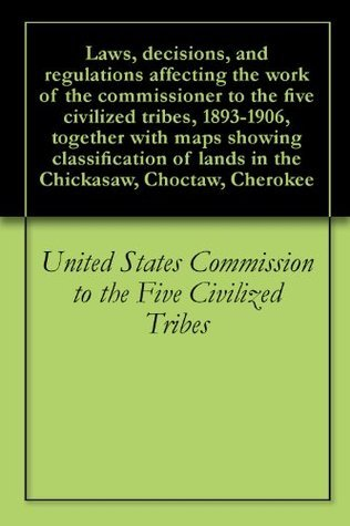 Laws, decisions, and regulations affecting the work of the commissioner to the five civilized tribes, 1893-1906, together with maps showing classification of lands in the Chickasaw, Choctaw, Cherokee  by  United States Commission to the Five Civilized Tribes
