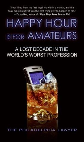 Happy Hour Is for Amateurs: A Lost Decade in the Worlds Worst Profession  by  Philadelphia Lawyer