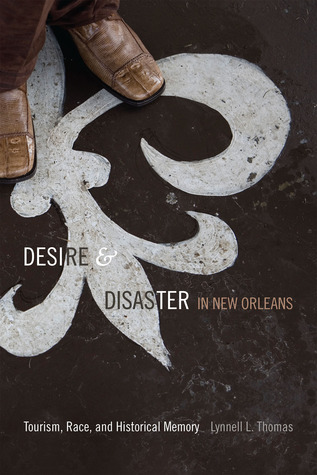Desire and Disaster in New Orleans: Tourism, Race, and Historical Memory  by  Lynnell L. Thomas