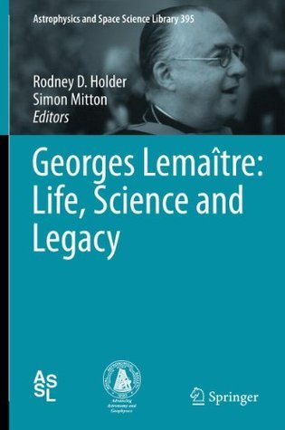 Georges Lemaître: Life, Science and Legacy  by  Rodney D. Holder