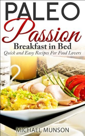 Paleo Passion: Breakfast in Bed. Quick and Easy Recipes For Food Lovers  by  Michael Munson