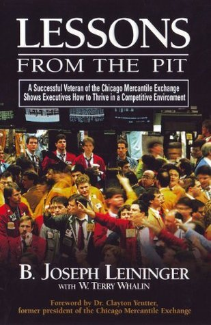 Lessons From The Pit: A Successful Veteran of the Chicago Mercantile Exchange Shows Executives How to Thrive in a Competitive Environment  by  B. Joseph Leininger