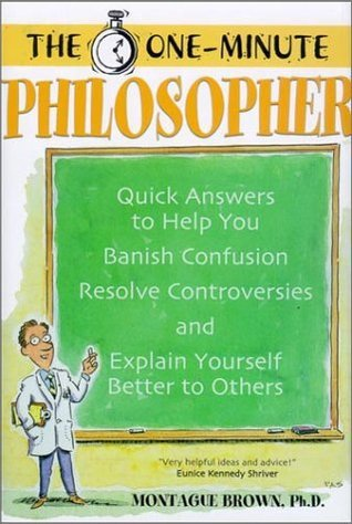 The One-Minute Philosopher: Quick Answers to Help You Banish Confusion, Resolve Controversies, and Explain Yourself Better to Others  by  Montague Brown