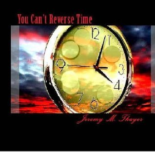 You Cant Reverse Time  by  Jeremy M. Thayer