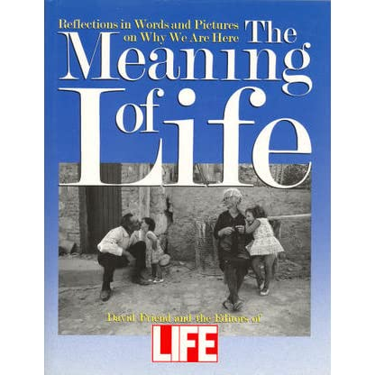 The Meaning Of Life: Reflections in Words and Pictures on Why We Are Here - David Friend, Editors of Life Magazine