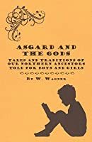 Asgard and the Gods - Tales and Traditions of Our Northern Ancestors Told for Boys and Girls