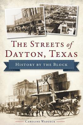 The Streets of Dayton, Texas: History  by  the Block by Caroline Wadzeck