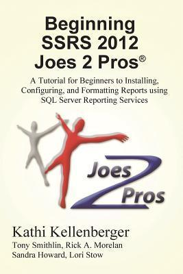 Beginning Ssrs 2012 Joes 2 Pros: A Tutorial for Beginners to Installing, Configuring, and Formatting Reports Using SQL Server Reporting Services  by  Kathi Kellenberger