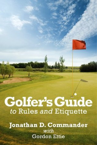Golfers Guide to Rules and Etiquette  by  Jonathan D. Commander