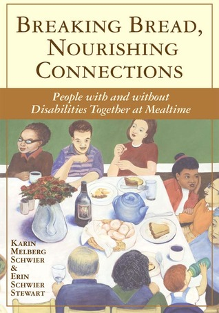 Breaking Bread, Nourishing Connections: People with and without Disabilities Together at Mealtime Karin Melberg Schwier