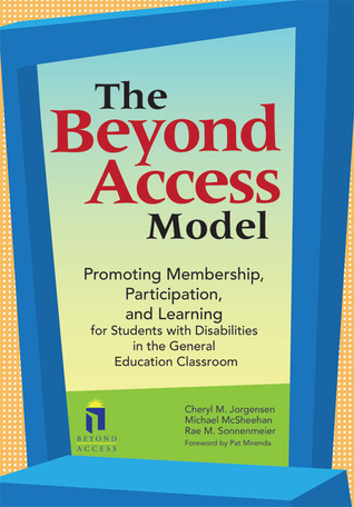 The Beyond Access Model: Promoting Membership, Participation, and Learning for Students with Disabilities in the General Education Classroom  by  Cheryl M. Jorgensen
