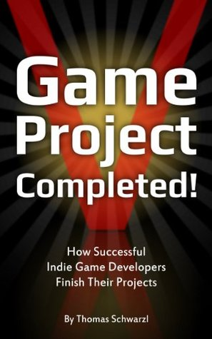 Game Project Completed: How Successful Indie Game Developers Finish Their Projects  by  Thomas Schwarzl