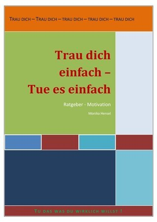 Trau dich einfach – tu es einfach: Ratgeber - Motivation  by  Monika Hensel