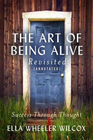 The Art of Being Alive - Revisited (Annotated): Success Through Thought  by  Ella Wheeler Wilcox