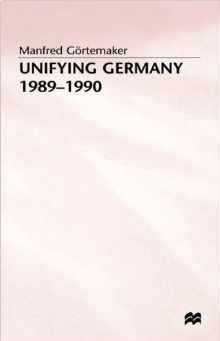 Unifying Germany, 1989-90  by  Manfred (Professor of History Goertemaker