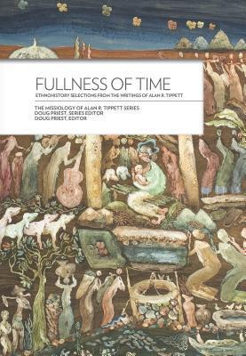 Fullness of Time: Ethnohistory Selections from the Writtings of Alan R. Tippett  by  Alan R. Tippett