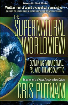 The Supernatural Worldview: Examining Paranormal, Psi, and the Apocalyptic Cris Putnam