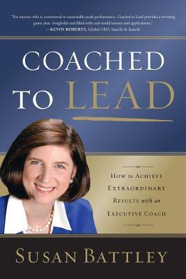 Coached to Lead: How to Achieve Extraordinary Results with an Executive Coach  by  Susan Battley