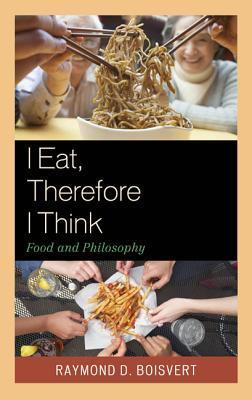 I Eat, Therefore I Think: Food and Philosophy  by  Raymond Boisvert