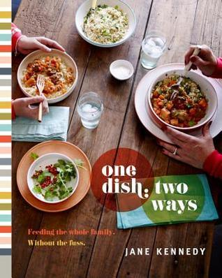 One Dish, Two Ways: Feeding the Whole Family. Without the Fuss Jane Kennedy