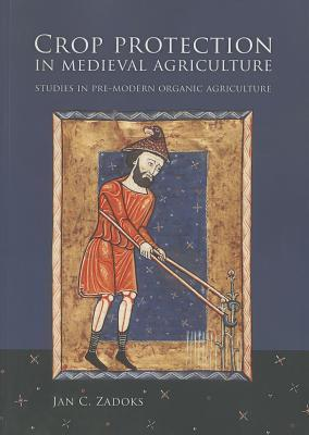 Crop Protection in Medieval Agriculture: Studies in Pre-Modern Organic Agriculture Jan C Zadoks