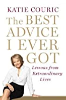 The Best Advice I Ever Got: Lessons from Extraordinary Lives [Hardcover]