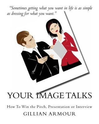 Your Image Talks: How to Win the Pitch, Presentation or Interview Gillian Armour
