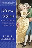 Royal Pains: A Rogues' Gallery of Brats, Brutes, and Bad Seeds