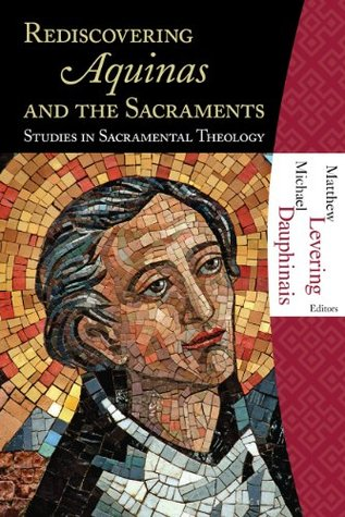Rediscovering Aquinas And The Sacraments: Studies In Sacramental Theology  by  Matthew Levering and Michael Dauphinais