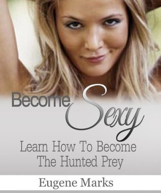 Become Sexy, How to be Sexier, more Desirable, Look Better, and Become a Better You: Learn How To Become The Hunted Prey  by  Eugene Marks