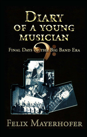 DIARY OF A YOUNG MUSICIAN: Final Days of the Big Band Era 1948-1962  by  Felix Mayerhofer