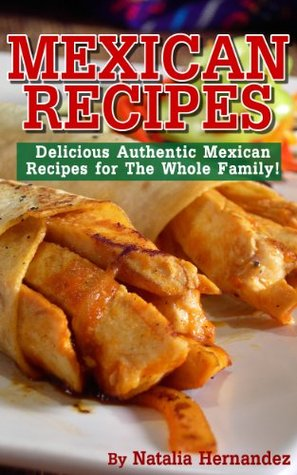 Mexican Recipes: Delicious Authentic Mexican Recipes For The Whole Family! Natalia Hernandez