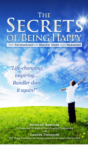 The Secrets of Being Happy, The Technology of Hope, Health and Harmony Richard Bandler