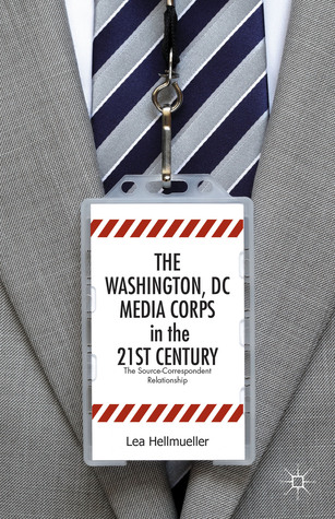 Washington, DC Media Corps in the 21st Century: The Source-Correspondent Relationship  by  Lea Hellmueller