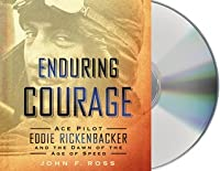 Enduring Courage: Ace Pilot Eddie Rickenbacker and the Dawn of the Age of Speed