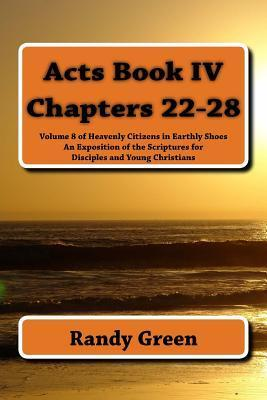 Acts Book IV: Chapters 22-28: Volume 8 of Heavenly Citizens in Earthly Shoes, an Exposition of the Scriptures for Disciples and Young Christians Randy  Green