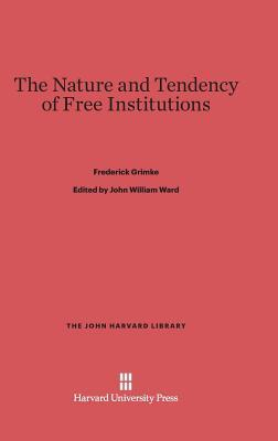 The Nature and Tendency of Free Institutions  by  Frederick Grimke