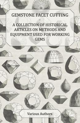 Gemstone Facet Cutting - A Collection of Historical Articles on Methods and Equipment Used for Working Gems  by  Various