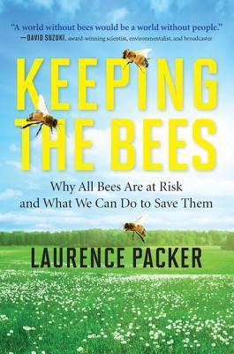 Keeping the Bees: Why All Bees Are at Risk and What We Can Do to Save Them Laurence Packer