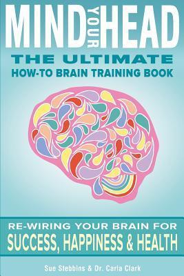 Mind Your Head: The Ultimate How-To Brain Training Book  by  Sue Stebbins
