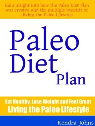 Paleo Diet Plan: Eat Healthy, Lose Weight and Feel Great Living the Paleo Lifestyle Kendra Johns