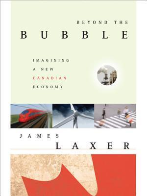 Beyond The Bubble: Imagining A New Canadian Economy: The New World Economy, And Canadas Place In It  by  James Laxer